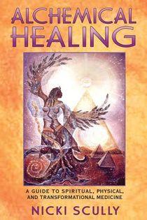 Alchemical Healing: A Guide To Spiritual, Physical & Transfo