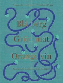 Blå berg, Grön mat, Orange vin. Recept och berättelser från Georgien